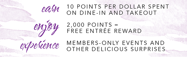 EARN 10 points per dollar spent on dine-in and takeout            ENJOY 2,000 points = FREE entré reward              EXPERIENCE members-only events and other delicious surprises