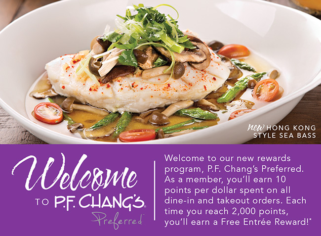 Welcome to P.F. Chang's Preferred             Welcome to our new rewards program. P.F. Chang's Preferred. As a member, you'll earn 10 points per dollar spent on all dine-in and takeout orders. Each time you reach 2,000 points, you'll earn a Free Entrée Reward!*
